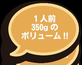1人前350gのボリューム!!